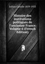 Histoire des institutions politiques de l`ancienne France Volume 6 (French Edition)
