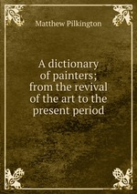 A dictionary of painters; from the revival of the art to the present period