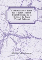 La cit antique; tude sur le culte, le droit, les institutions de la Grce et de Rome (French Edition)