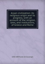 Aryan civilization: its religious origin and its progress, with an account of the religion, laws, and institutions, of Greece and Rome