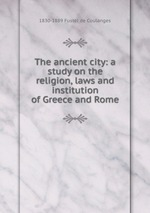 The ancient city: a study on the religion, laws and institution of Greece and Rome