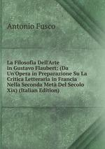 La Filosofia Dell`Arte in Gustavo Flaubert: (Da Un`Opera in Preparazione Su La Critica Letteraria in Francia Nella Seconda Met Del Secolo Xix) (Italian Edition)