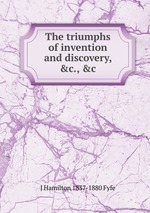The triumphs of invention and discovery, &c., &c