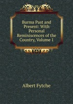 Burma Past and Present: With Personal Reminiscences of the Country, Volume 1