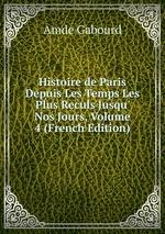 Histoire de Paris Depuis Les Temps Les Plus Reculs Jusqu` Nos Jours, Volume 4 (French Edition)