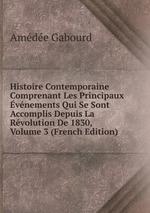 Histoire Contemporaine Comprenant Les Principaux vnements Qui Se Sont Accomplis Depuis La Rvolution De 1830, Volume 3 (French Edition)