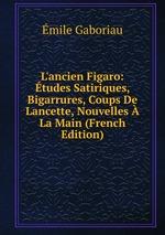 L`ancien Figaro: tudes Satiriques, Bigarrures, Coups De Lancette, Nouvelles La Main (French Edition)