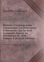 Histoire Contemporaine Comprenant Les Principaux vnements Qui Se Sont Accomplis Depuis La Rvolution De 1830, Volume 8 (French Edition)