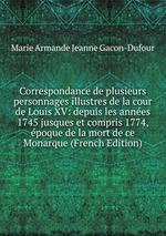 Correspondance de plusieurs personnages illustres de la cour de Louis XV: depuis les annes 1745 jusques et compris 1774, poque de la mort de ce Monarque (French Edition)