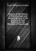 History of the Liberty of Peterborough and the Jurisdiction of the Justices of Gaol Delivery for the Hundred of Nassaburgh