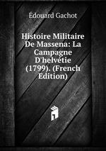 Histoire Militaire De Massena: La Campagne D`helvtie (1799). (French Edition)