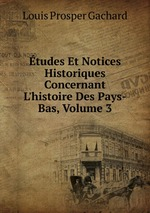tudes Et Notices Historiques Concernant L`histoire Des Pays-Bas, Volume 3
