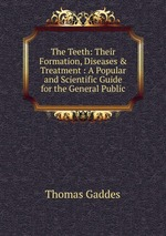 The Teeth: Their Formation, Diseases & Treatment : A Popular and Scientific Guide for the General Public
