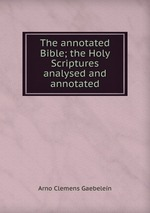 The annotated Bible; the Holy Scriptures analysed and annotated