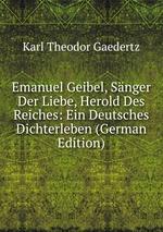 Emanuel Geibel, Snger Der Liebe, Herold Des Reiches: Ein Deutsches Dichterleben (German Edition)