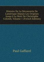 Histoire De La Dcouverte De L`amrique Depuis Les Origines Jusqu` La Mort De Christophe Colomb, Volume 1 (French Edition)
