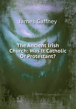 The Ancient Irish Church: Was It Catholic Or Protestant?