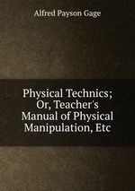 Physical Technics; Or, Teacher`s Manual of Physical Manipulation, Etc
