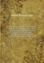 Physical Laboratory Manual and Note Book: Including More Than Two Hundred Experiments and Exercises, and Especially Adapted to Accompany the Author`s Text Books On Physics