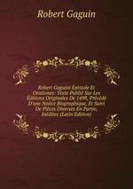 Robert Gaguini Epistole Et Orationes: Texte Publi Sur Les ditions Originales De 1498, Prcd D`une Notice Biographique, Et Suivi De Pices Diverses En Partie, Indites (Latin Edition)