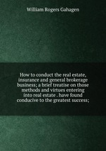 How to conduct the real estate, insurance and general brokerage business; a brief treatise on those methods and virtues entering into real estate . have found conducive to the greatest success;