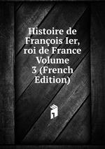 Histoire de Franois Ier, roi de France Volume 3 (French Edition)