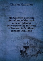 Mr. Goschen`s scheme for reform of the bank acts: an address delivered to the Institute of Bankers in Scotland, January 7th, 1892