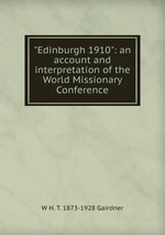 """""""Edinburgh 1910"""": an account and interpretation of the World Missionary Conference"""