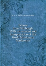 Echoes from Edinburgh, 1910: an account and interpretation of the World Missionary Conference