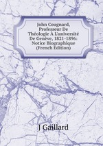 John Cougnard, Professeur De Thologie L`universit De Genve, 1821-1896: Notice Biographique (French Edition)