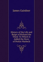 History of the Life and Reign of Richard the Third: To Which Is Added the Story of Perkin Warbeck