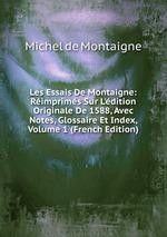 Les Essais De Montaigne: Rimprims Sur L`dition Originale De 1588, Avec Notes, Glossaire Et Index, Volume 1 (French Edition)