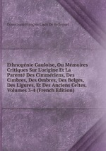 Ethnognie Gauloise, Ou Mmoires Critiques Sur L`origine Et La Parent Des Cimmriens, Des Cimbres, Des Ombres, Des Belges, Des Ligures, Et Des Anciens Celtes, Volumes 3-4 (French Edition)