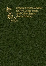 Urbana Scripta. Studies Of Five Living Poets. And Other Essays (Latin Edition)