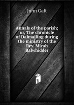 Annals of the parish; or, The chronicle of Dalmailing during the ministry of the Rev. Micah Balwhidder