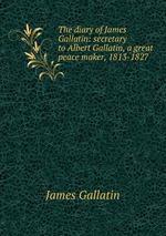 The diary of James Gallatin: secretary to Albert Gallatin, a great peace maker, 1813-1827