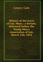 History of the town of Lee, Mass.: a lecture, delivered before the Young Men`s Association of Lee, March 22d, 1854