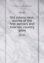 Old colony days: stories of the first settlers and how our country grew