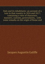 Italy and its inhabitants: an account of a tour in that country in 1816 and 1817: containing a view of characters, manners, customs, governments, . with some remarks on the origin of Rome and