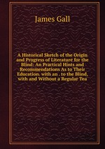 A Historical Sketch of the Origin and Progress of Literature for the Blind: An Practical Hints and Recommendations As to Their Education. with an . to the Blind, with and Without a Regular Tea