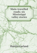 Main-travelled roads; six Mississippi valley stories