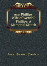 Ann Phillips, Wife of Wendell Phillips: A Memorial Sketch