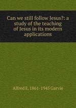 Can we still follow Jesus?: a study of the teaching of Jesus in its modern applications