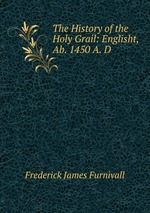 The History of the Holy Grail: Englisht, Ab. 1450 A. D