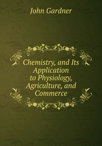 Chemistry, and Its Application to Physiology, Agriculture, and Commerce