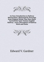 An Easy Introduction to Railway Mensuration: Illustrated by Drawings from Original Works That Have Been Carried Out Upon Various English Railway . Every Description of Railway Work and Estim