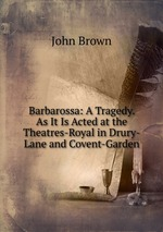 Barbarossa: A Tragedy. As It Is Acted at the Theatres-Royal in Drury-Lane and Covent-Garden