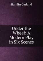 Under the Wheel: A Modern Play in Six Scenes