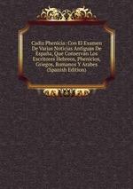 Cadiz Phenicia: Con El Examen De Varias Noticias Antiguas De Espaa, Que Conservan Los Escritores Hebreos, Phenicios, Griegos, Romanos Y Arabes (Spanish Edition)