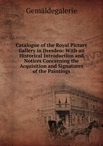 Catalogue of the Royal Picture Gallery in Dresden: With an Historical Introduction and Notices Concerning the Acquisition and Signatures of the Paintings
